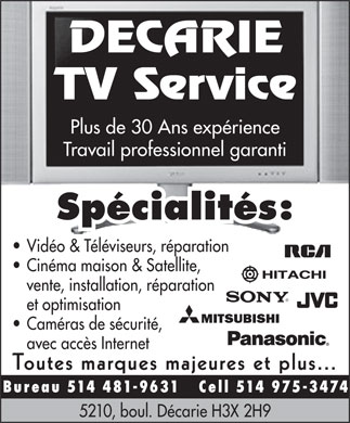 Decarie Tv Srvc (514-481-9631) - Annonce illustr&eacute;e - DECARIE TV Service Plus de 30 Ans exp&eacute;rience Travail professionnel garanti Sp&eacute;cialit&eacute;s: Vid&eacute;o &amp; T&eacute;l&eacute;viseurs, r&eacute;paration Cin&eacute;ma maison &amp; Satellite, vente, installation, r&eacute;paration et optimisation Cam&eacute;ras de s&eacute;curit&eacute;, avec acc&egrave;s Internet Toutes marques majeures et plus... Bureau 514 481-9631 Cell 514 975-3474 5210, boul. D&eacute;carie H3X 2H9
