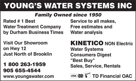 "Young's Kinetico Water Systems Inc (905-655-4544) - Display Ad - YOUNG S WATER SYSTEMS INC Family Owned since 1950 Rated # 1 Best Service to all makes, Water Treatment Company Free estimates and by Durham Business Times Water analysis Visit Our Showroom KINETICO NON Electric on Hwy 12 Water Systems Just North of Brooklin Consumers Digest ""Best Buy"" 1 800 263-1959 Sales, Service, Rentals 905 655-4544 TD Financial OAC www.youngswater.com"