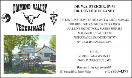 Diamond Valley Veterinary Clinic (403-933-4397) - Annonce illustr&eacute;e - DR. W.A. STEIGER, DVM DR. DOYLE MULLANEY FULL IN-CLINIC SERVICES FOR SMALL &amp; LARGE ANIMALS BOARDING / GROOMING FOR CATS &amp; DOGS FULL LINE EQUINE TACK &amp; FARRIER SUPPLIES ALTERNATIVE HEALTH CARE PERFORMANCE EQUINE DENTISTRY NATURAL BALANCE SHOEING PLUS... MOBILE ON-FARM SERVICE 24-HOUR EMERGENCY CARE Balance is the key to health 117 Sunset Blvd., Turner Valley (403) 933-4397