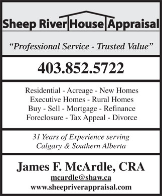 Sheep River House Appraisal (403-852-5722) - Display Ad - Sheep River House Appraisal Professional Service - Trusted Value 403.852.5722 Residential - Acreage - New Homes Executive Homes - Rural Homes Buy - Sell - Mortgage - Refinance Foreclosure - Tax Appeal - Divorce 31 Years of Experience serving Calgary &amp; Southern Alberta James F. McArdle, CRA mcardle@shaw.ca www.sheepriverappraisal.com
