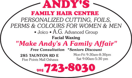 "Andys Family Hair Centre (905-723-8030) - Annonce illustrée - PERSONALIZED CUTTING, FOILS, PERMS & COLOURS FOR WOMEN & MEN Joico   A.G. Advanced Group Facial Waxing ""Make Andy's A Family Affair"" Free Consultation  *Seniors Discount Mon-Fri 9:30am-8:30pm 285 TAUNTON RD E Sat 9:00am-5:30 pm Five Points Mall Oshawa 723-8030 905"