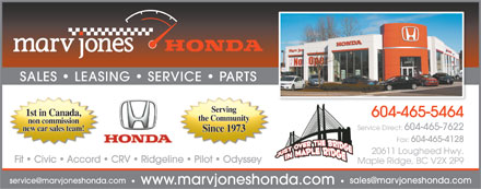 Marv Jones Honda (604-465-5464) - Display Ad - SALES   LEASING   SERVICE   PARTS Serving 1st in Canada, 604-465-5464 the Community non commission Service Direct: 604-465-7622 new car sales team! Since 1973 Fax: 604-465-4128 20611 Lougheed Hwy. Fit   Civic   Accord   CRV   Ridgeline   Pilot   Odyssey Maple Ridge, BC V2X 2P9 service@marvjoneshonda.com sales@marvjoneshonda.com www.marvjoneshonda.com