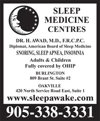 Sleep Medicine Centres (905-338-3331) - Annonce illustrée - SLEEP MEDICINE CENTRES DR. H. AWAD, M.D., F.R.C.P.C. Diplomat, American Board of Sleep Medicine SNORING, SLEEP APNEA, INSOMNIA Adults & Children Fully covered by OHIP BURLINGTON 809 Brant St. Suite #2 OAKVILLE 420 North Service Road East, Suite 1 www.sleepawake.com  SLEEP MEDICINE CENTRES DR. H. AWAD, M.D., F.R.C.P.C. Diplomat, American Board of Sleep Medicine SNORING, SLEEP APNEA, INSOMNIA Adults & Children Fully covered by OHIP BURLINGTON 809 Brant St. Suite #2 OAKVILLE 420 North Service Road East, Suite 1 www.sleepawake.com  SLEEP MEDICINE CENTRES DR. H. AWAD, M.D., F.R.C.P.C. Diplomat, American Board of Sleep Medicine SNORING, SLEEP APNEA, INSOMNIA Adults & Children Fully covered by OHIP BURLINGTON 809 Brant St. Suite #2 OAKVILLE 420 North Service Road East, Suite 1 www.sleepawake.com  SLEEP MEDICINE CENTRES DR. H. AWAD, M.D., F.R.C.P.C. Diplomat, American Board of Sleep Medicine SNORING, SLEEP APNEA, INSOMNIA Adults & Children Fully covered by OHIP BURLINGTON 809 Brant St. Suite #2 OAKVILLE 420 North Service Road East, Suite 1 www.sleepawake.com  SLEEP MEDICINE CENTRES DR. H. AWAD, M.D., F.R.C.P.C. Diplomat, American Board of Sleep Medicine SNORING, SLEEP APNEA, INSOMNIA Adults & Children Fully covered by OHIP BURLINGTON 809 Brant St. Suite #2 OAKVILLE 420 North Service Road East, Suite 1 www.sleepawake.com