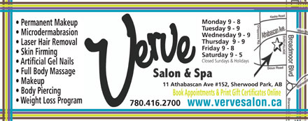 Verve Salon &amp; Spa Ltd (780-416-2700) - Annonce illustr&eacute;e - Monday 9 - 8 Permanent Makeup Tuesday 9 - 9 Microdermabrasion Wednesday 9 - 9 Thursday  9 - 9 Laser Hair Removal Friday 9 - 8 Skin Firming Saturday 9 - 5 Closed Sundays &amp; Holidays Artificial Gel Nails Full Body Massage Makeup 11 Athabascan Ave #152, Sherwood Park, AB Body Piercing Book Appointments &amp; Print Gift Certificates Online Weight Loss Program 780.416.2700 www.vervesalon.ca