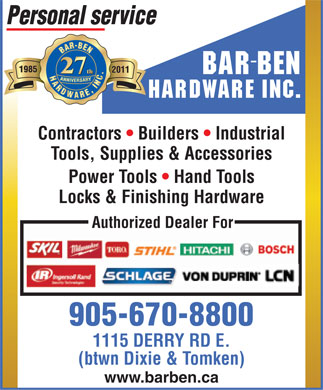 Bar-Ben Hardware Inc (905-670-8800) - Display Ad - Personal service 2011 BAR BEN HARDWARE INC. Contractors   Builders   Industrial Tools, Supplies &amp; Accessories Power Tools   Hand Tools Locks &amp; Finishing Hardware Authorized Dealer For 905-670-8800 1115 DERRY RD E. (btwn Dixie &amp; Tomken) www.barben.ca