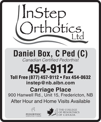 Instep Orthothics Ltd (506-454-9112) - Annonce illustr&eacute;e - Daniel Box, C Ped (C) Canadian Certified Pedorthist 454-9112 Toll Free (877) 457-9112   Fax 454-0632 instep@nb.aibn.com Carriage Place 900 Hanwell Rd., Unit 15, Fredericton, NB After Hour and Home Visits Available Daniel Box, C Ped (C) Canadian Certified Pedorthist 454-9112 Toll Free (877) 457-9112   Fax 454-0632 instep@nb.aibn.com Carriage Place 900 Hanwell Rd., Unit 15, Fredericton, NB After Hour and Home Visits Available