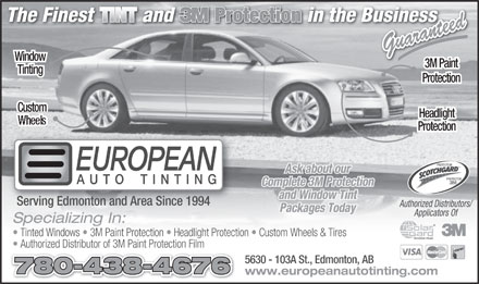 European Auto Tinting (780-438-4676) - Annonce illustrée - Guaranteed Window 3M Paint Tinting Protection Custom Headlight Wheels Protection PROTECTEUR Ask about our PROTECTOR Complete 3M Protection and Window Tint Serving Edmonton and Area Since 1994 Authorized Distributors/ Packages Today Applicators Of Specializing In: Tinted Windows   3M Paint Protection   Headlight Protection   Custom Wheels & Tires Authorized Distributor of 3M Paint Protection Film 5630 - 103A St., Edmonton, AB 780-438-4676 www.europeanautotinting.com Guaranteed Window 3M Paint Tinting Protection Custom Headlight Wheels Protection PROTECTEUR Ask about our PROTECTOR Complete 3M Protection and Window Tint Serving Edmonton and Area Since 1994 Authorized Distributors/ Packages Today Applicators Of Specializing In: Tinted Windows   3M Paint Protection   Headlight Protection   Custom Wheels & Tires Authorized Distributor of 3M Paint Protection Film 5630 - 103A St., Edmonton, AB 780-438-4676 www.europeanautotinting.com