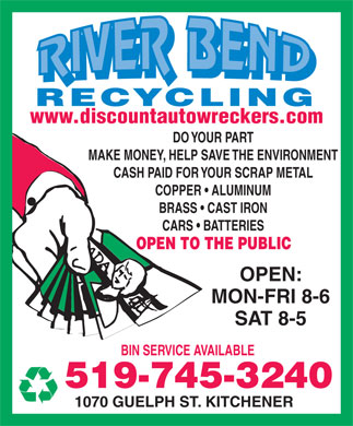River Bend Recycling (519-745-3240) - Display Ad - RECYCLING www.discountautowreckers.com DO YOUR PART MAKE MONEY, HELP SAVE THE ENVIRONMENT CASH PAID FOR YOUR SCRAP METAL COPPER   ALUMINUM BRASS   CAST IRON CARS   BATTERIES OPEN TO THE PUBLIC OPEN: MON-FRI 8-6 SAT 8-5 BIN SERVICE AVAILABLE 519-745-3240 1070 GUELPH ST. KITCHENER RECYCLING www.discountautowreckers.com DO YOUR PART MAKE MONEY, HELP SAVE THE ENVIRONMENT CASH PAID FOR YOUR SCRAP METAL COPPER   ALUMINUM BRASS   CAST IRON CARS   BATTERIES OPEN TO THE PUBLIC OPEN: MON-FRI 8-6 SAT 8-5 BIN SERVICE AVAILABLE 519-745-3240 1070 GUELPH ST. KITCHENER