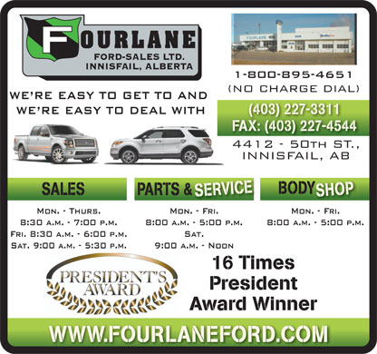 Fourlane Ford Sales Ltd (403-406-0256) - Annonce illustr&eacute;e - (NO CHARGE DIAL) WE RE EASY TO GET TO AND WE RE EASY TO DEAL WITH (403) 227-3311 FAX: (403) 227-4544 4412 - 50th ST., INNISFAIL, AB ICEBOD SHOP SALES PARTS &amp;  &amp; SERV Mon. - Fri.Mon. - Thurs. Mon. - Fri. 8:00 a.m. - 5:00 p.m.8:30 a.m. - 7:00 p.m. 8:00 a.m. - 5:00 p.m. Fri. 8:30 a.m. - 6:00 p.m. Sat. Sat. 9:00 a.m. - 5:30 p.m. 9:00 a.m. - Noon 16 Times President Award Winner WWW.FOURLANEFORD.COM 1-800-895-4651