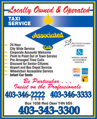 Associated Cab (403-343-3300) - Display Ad - 403-346-3333 403-346-2222 Box 1038 Red Deer T4N 6S5 403-343-3300 TAXI SERVICE RED DEER CHAMBER 24 Hour of COMMERCE City Wide Service Corporate Accounts Welcome Point to Point Out of Town Service WHEELCHAIR ACCESSIBLE Pre-Arranged Time Calls SERVICE Discount for Senior Citizens Airport and Bus Depot Service Wheelchair Accessible Service Infant Car Seats Be Particular . . . Insist on the Professionals 403-346-3333 403-346-2222
