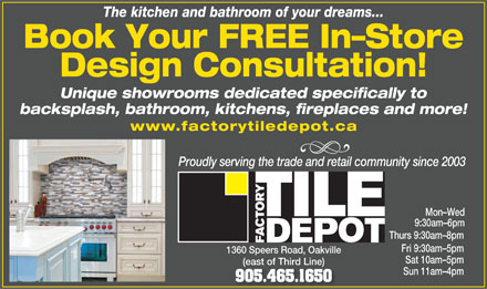 Factory Tile Depot (905-465-1650) - Display Ad - The kitchen and bathroom of your dreams... Book Your FREE In-Store Design Consultation! Unique showrooms dedicated specifically to backsplash, bathroom, kitchens, fireplaces and more! www.factorytiledepot.ca Proudly serving the trade and retail community since 2003 Mon-Wed 9:30am-6pm Thurs 9:30am-8pm Fri 9:30am-5pm 1360 Speers Road, Oakville Sat 10am-5pm (east of Third Line)(east of Third Line) Sun 11am-4pm 905.465.1650