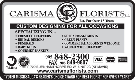 Carisma Florists Ltd (905-848-2300) - Display Ad - Ltd. Est. For Over 15 Years CUSTOM DESIGNING FOR ALL OCCASIONS SPECIALIZING IN... FRESH CUT FLOWERS SILK ARRANGEMENTS BRIDAL DESIGNS GREEN PLANTS FUNERALS COMMERCIAL ACCOUNTS WELCOME BABY GIFTS WORLD WIDE DELIVERY GOURMET BASKETS 905 848-2300 905 848-9807 FAX 720 BURNHAMTHORPE RD. W., UNIT 2C (AT MAVIS) www.carismaflorists.com VOTED MISSISSAUGA S READER S CHOICE AWARD FOR BEST FLORIST FOR OVER 7 YEARS  Ltd. Est. For Over 15 Years CUSTOM DESIGNING FOR ALL OCCASIONS SPECIALIZING IN... FRESH CUT FLOWERS SILK ARRANGEMENTS BRIDAL DESIGNS GREEN PLANTS FUNERALS COMMERCIAL ACCOUNTS WELCOME BABY GIFTS WORLD WIDE DELIVERY GOURMET BASKETS 905 848-2300 905 848-9807 FAX 720 BURNHAMTHORPE RD. W., UNIT 2C (AT MAVIS) www.carismaflorists.com VOTED MISSISSAUGA S READER S CHOICE AWARD FOR BEST FLORIST FOR OVER 7 YEARS