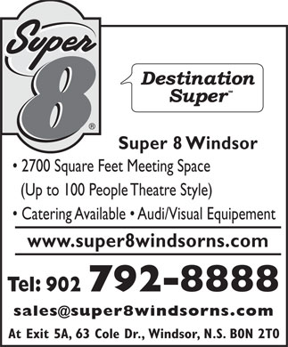 Super 8 Windsor (1-888-239-9745) - Annonce illustrée - Super 8 Windsor 2700 Square Feet Meeting Space (Up to 100 People Theatre Style) Catering Available   Audi/Visual Equipement www.super8windsorns.com Tel: 902 792-8888 sales@super8windsorns.com At Exit 5A, 63 Cole Dr., Windsor, N.S. B0N 2T0
