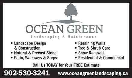 Ocean Green Landscaping & Maintenance (902-530-3241) - Display Ad - Landscape Design Retaining Walls & Construction Tree & Shrub Care Natural & Precast Stone Snow Removal Patio, Walkways & Steps Residential & Commercial Call Us TODAY for Your FREE Estimate www.oceangreenlandscaping.ca 902-530-3241