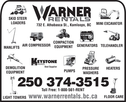 Warner Rentals Ltd (250-374-3515) - Annonce illustrée - SKID STEER LOADERS MINI EXCAVATOR 732 E. Athabasca St., Kamloops, BC COMPACTION AIR COMPRESSOR GENERATORS TELEHANDLER EQUIPMENT MANLIFTS Best Supplier DEMOLITION HEATERS PRESSURE PUMPS EQUIPMENT WASHERS 250 374-3515 Toll Free: 1-800-561-RENT FLOOR CARE www.warnerrentals.bc.ca LIGHT TOWERS