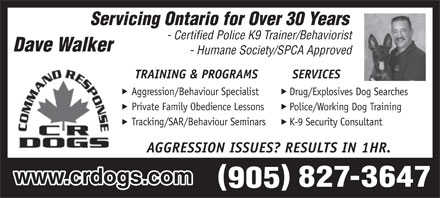 CRDOGS/DAVE WALKER (905-827-3647) - Annonce illustrée - Servicing Ontario for Over 30 Years - Certified Police K9 Trainer/Behaviorist - Humane Society/SPCA Approved TRAINING & PROGRAMS SERVICES Aggression/Behaviour Specialist Drug/Explosives Dog Searches Private Family Obedience Lessons Police/Working Dog Training Tracking/SAR/Behaviour Seminars K-9 Security Consultant AGGRESSION ISSUES? RESULTS IN 1HR. www.crdogs.com  Servicing Ontario for Over 30 Years - Certified Police K9 Trainer/Behaviorist - Humane Society/SPCA Approved TRAINING & PROGRAMS SERVICES Aggression/Behaviour Specialist Drug/Explosives Dog Searches Private Family Obedience Lessons Police/Working Dog Training Tracking/SAR/Behaviour Seminars K-9 Security Consultant AGGRESSION ISSUES? RESULTS IN 1HR. www.crdogs.com  Servicing Ontario for Over 30 Years - Certified Police K9 Trainer/Behaviorist - Humane Society/SPCA Approved TRAINING & PROGRAMS SERVICES Aggression/Behaviour Specialist Drug/Explosives Dog Searches Private Family Obedience Lessons Police/Working Dog Training Tracking/SAR/Behaviour Seminars K-9 Security Consultant AGGRESSION ISSUES? RESULTS IN 1HR. www.crdogs.com