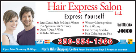 Hair Express Salon (250-554-1366) - Display Ad - Hair Express Salon Ltd. Express Yourself H Latest Cuts & Styles for Men & Women H We carry Matrix product No Appointments Necessary H Facial Waxing H Open 7 Days A Week H Ear Piercing Available H Walk-Ins Welcome H Hair Colouring and Foils 250-554-1366 Open Most Statutory Holidays North Hills Shopping Centre Across from Barton Black & Robertson Insurance