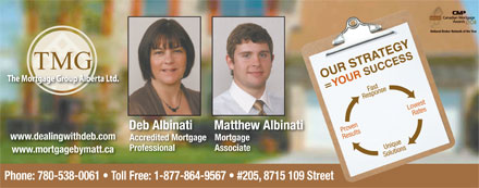 TMG The Mortgage Group (780-538-0061) - Annonce illustrée - National Broker Network of the Year Fast Response Lowest Rates Deb Albinati Matthew Albinati Proven Results www.dealingwithdeb.com Accredited MortgageMortgage Unique Professional Associate www.mortgagebymatt.ca Solutions Phone: 780-538-0061   Toll Free: 1-877-864-9567   #205, 8715 109 Street