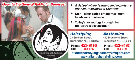 Atlantic Hairstyling Academy (506-453-9196) - Annonce illustrée - Open to the General Public for Services! A School where learning and experience are Fun, Innovative & Creative! Small class ratios create maximum hands on experience Today s technology is taught for tomorrow s advancement Hairstyling Aesthetics 23 Sunbury Street, 440 Brunswick Street, Fredericton NB, E3B 3S9 Fredericton NB, E3B 1H3 Phone: 453-9196 Phone: 453-9192 Fax: 459-1792 Fax: 453-9198 TLANTIC Hairstyling and Aesthetics Academy www.atlantichairstyling.com