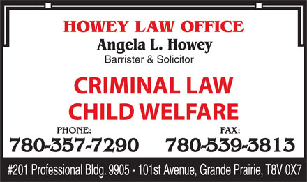 Howey Law Office (780-539-0690) - Display Ad - Barrister & Solicitor CRIMINAL LAW CHILD WELFARE PHONE: FAX: 780-357-7290 780-539-3813 Barrister & Solicitor CRIMINAL LAW CHILD WELFARE PHONE: FAX: 780-357-7290 780-539-3813