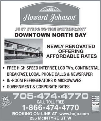 Howard Johnson (705-474-4770) - Display Ad - JUST STEPS TO THE WATERFRONT DOWNTOWN NORTH BAY NEWLY RENOVATED OFFERING AFFORDABLE RATES FREE HIGH SPEED INTERNET, LCD TV s, CONTINENTAL BREAKFAST, LOCAL PHONE CALLS &amp; NEWSPAPER IN-ROOM REFRIGERATORS &amp; MICROWAVES GOVERNMENT &amp; CORPORATE RATES 705-474-4770 BOOKING ON-LINE AT  www.hojo.com 255 McINTYRE ST. W