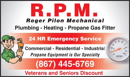 Roger Pilon Mechanical (867-445-6769) - Display Ad - R.P.M. Roger Pilon Mechanical Plumbing - Heating - Propane Gas Fitter 24 HR Emergency Service Commercial - Residential - Industrialial Propane Equipment is Our Specialty (867) 445-6769 Veterans and Seniors Discount
