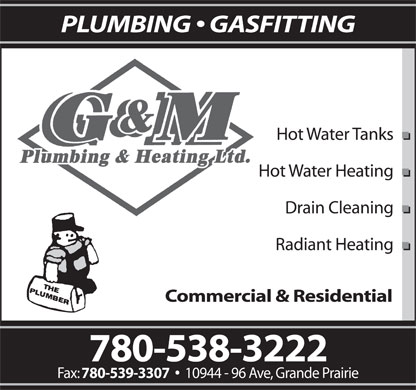G & M Plumbing & Heating Ltd (780-538-3222) - Annonce illustrée - PLUMBING   GASFITTING Hot Water Tanks Hot Water Heating Drain Cleaning Radiant Heating Commercial & Residential 780-538-3222 Fax: 780-539-3307 10944 - 96 Ave, Grande Prairie  PLUMBING   GASFITTING Hot Water Tanks Hot Water Heating Drain Cleaning Radiant Heating Commercial & Residential 780-538-3222 Fax: 780-539-3307 10944 - 96 Ave, Grande Prairie