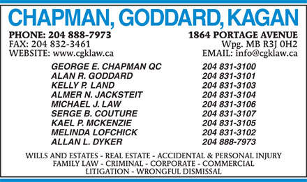 Chapman Goddard & Kagan (204-888-7973) - Annonce illustrée - KAEL P. MCKENZIE 204 831-3105 MELINDA LOFCHICK 204 831-3102 ALLAN L. DYKER 204 888-7973 WILLS AND ESTATES - REAL ESTATE - ACCIDENTAL & PERSONAL INJURY FAMILY LAW - CRIMINAL - CORPORATE - COMMERCIAL LITIGATION - WRONGFUL DISMISSAL 1864 PORTAGE AVENUEPHONE: 204 888-7973 Wpg. MB R3J 0H2FAX: 204 832-3461 CHAPMAN, GODDARD, KAGAN EMAIL: info@cgklaw.caWEBSITE: www.cgklaw.ca GEORGE E. CHAPMAN QC 204 831-3100 ALAN R. GODDARD 204 831-3101 KELLY P.  LAND 204 831-3103 ALMER N. JACKSTEIT 204 831-3104 MICHAEL J. LAW 204 831-3106 SERGE B. COUTURE 204 831-3107 1864 PORTAGE AVENUEPHONE: 204 888-7973 Wpg. MB R3J 0H2FAX: 204 832-3461 EMAIL: info@cgklaw.caWEBSITE: www.cgklaw.ca GEORGE E. CHAPMAN QC 204 831-3100 ALAN R. GODDARD 204 831-3101 KELLY P.  LAND 204 831-3103 ALMER N. JACKSTEIT 204 831-3104 MICHAEL J. LAW 204 831-3106 SERGE B. COUTURE 204 831-3107 KAEL P. MCKENZIE 204 831-3105 MELINDA LOFCHICK 204 831-3102 ALLAN L. DYKER 204 888-7973 WILLS AND ESTATES - REAL ESTATE - ACCIDENTAL & PERSONAL INJURY FAMILY LAW - CRIMINAL - CORPORATE - COMMERCIAL LITIGATION - WRONGFUL DISMISSAL CHAPMAN, GODDARD, KAGAN