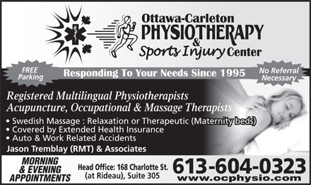 Ottawa Carleton Physiotherapy & SportsInjury Center (613-699-2474) - Annonce illustrée - FREE No Referral Parking Necessary Registered Multilingual Physiotherapists Acupuncture, Occupational & Massage Therapists Swedish Massage : Relaxation or Therapeutic (Maternity beds) Covered by Extended Health Insurance Auto & Work Related Accidents Jason Tremblay (RMT) & Associates MORNING Head Office: 168 Charlotte St. & EVENING 613-604-0323 (at Rideau), Suite 305 www.ocphysio.com APPOINTMENTS