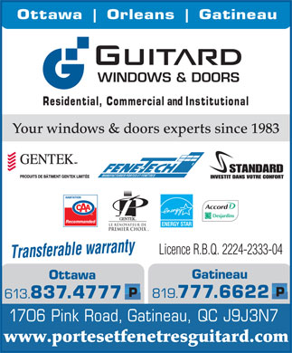 Guitard Windows and Doors (819-777-6622) - Annonce illustrée - Ottawa Orleans Gatineau WINDOWS & DOORS Residential, Commercial and Institutional Your windows & doors experts since 1983 MANUFACTURIER PORTES ET FENÊTRES Recommanded LE RÉNOVATEUR DE PREMIER CHOIX MC a ty wrran Licence R.B.Q. 2224-2333-04 Transferable Gatineau Ottawa P 819. 777.6622 613. 837.4777 1706 Pink Road, Gatineau, QC J9J3N7 www.portesetfenetresguitard.com
