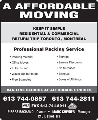 A Affordable Moving (613-744-0857) - Display Ad - A AFFORDABLE MOVING KEEP IT SIMPLE RESIDENTIAL &amp; COMMERCIAL RETURN TRIP TORONTO / MONTREAL Professional Packing Service Storage Packing Material Seniors Discounts Office Moves No Surprises Fully Insured Bilingual Winter Trip to Florida Boxes of All Kinds Free Estimates VAN LINE SERVICE AT AFFORDABLE PRICES 613 744-0857   613 744-2811 FAX 613-744-8911 PIERRE BACHAND - Owner       MARC CHENIER - Manager 215 Desrosiers  A AFFORDABLE MOVING KEEP IT SIMPLE RESIDENTIAL &amp; COMMERCIAL RETURN TRIP TORONTO / MONTREAL Professional Packing Service Storage Packing Material Seniors Discounts Office Moves No Surprises Fully Insured Bilingual Winter Trip to Florida Boxes of All Kinds Free Estimates VAN LINE SERVICE AT AFFORDABLE PRICES 613 744-0857   613 744-2811 FAX 613-744-8911 PIERRE BACHAND - Owner       MARC CHENIER - Manager 215 Desrosiers  A AFFORDABLE MOVING KEEP IT SIMPLE RESIDENTIAL &amp; COMMERCIAL RETURN TRIP TORONTO / MONTREAL Professional Packing Service Storage Packing Material Seniors Discounts Office Moves No Surprises Fully Insured Bilingual Winter Trip to Florida Boxes of All Kinds Free Estimates VAN LINE SERVICE AT AFFORDABLE PRICES 613 744-0857   613 744-2811 FAX 613-744-8911 PIERRE BACHAND - Owner       MARC CHENIER - Manager 215 Desrosiers