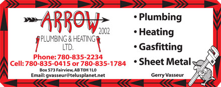 Arrow Plumbing & Heating (780-835-2234) - Display Ad - Plumbing Heating Gasfitting Phone: 780-835-2234 Sheet Metal Cell: 780-835-0415 or 780-835-1784 Box 573 Fairview, AB T0H 1L0 Gerry Vasseur Email: gvasseur@telusplanet.net