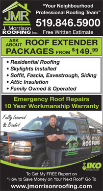 J Morrison Roofing (519-846-5900) - Display Ad - Professional Roofing Team 519.846.5900 Inc. Free Written Estimate ASK ROOF EXTENDER ABOUT 99 PACKAGES FROM 149. Residential Roofing Skylights Installed Soffit, Fascia, Eavestrough, Siding Attic Insulation Family Owned & Operated Emergency Roof Repairs 10 Year Workmanship Warranty Fully Insured & Bonded Setting the Standard To Get My FREE Report on How to Save Money on Your Next Roof  Go To www.jmorrisonroofing.com Your Neighbourhood