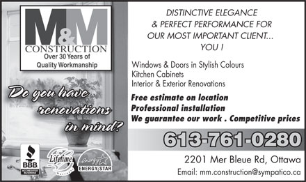 M & M Construction Div Of Fenetcetera Inc (613-761-0280) - Display Ad - DISTINCTIVE ELEGANCE & PERFECT PERFORMANCE FOR OUR MOST IMPORTANT CLIENT... MM & YOU ! CONSTRUCTION Over 30 Years of Quality Workmanship Windows & Doors in Stylish Colours Kitchen Cabinets Interior & Exterior Renovations Do you have Free estimate on location Professional installation renovations We guarantee our work . Competitive prices in mind? 613-761-0280 Lifetime 2201 Mer Bleue Rd, Ottawa L ENERGY STAR Warranty Email: mm.construction@sympatico.ca  DISTINCTIVE ELEGANCE & PERFECT PERFORMANCE FOR OUR MOST IMPORTANT CLIENT... MM & YOU ! CONSTRUCTION Over 30 Years of Quality Workmanship Windows & Doors in Stylish Colours Kitchen Cabinets Interior & Exterior Renovations Do you have Free estimate on location Professional installation renovations We guarantee our work . Competitive prices in mind? 613-761-0280 Lifetime 2201 Mer Bleue Rd, Ottawa L ENERGY STAR Warranty Email: mm.construction@sympatico.ca  DISTINCTIVE ELEGANCE & PERFECT PERFORMANCE FOR OUR MOST IMPORTANT CLIENT... MM & YOU ! CONSTRUCTION Over 30 Years of Quality Workmanship Windows & Doors in Stylish Colours Kitchen Cabinets Interior & Exterior Renovations Do you have Free estimate on location Professional installation renovations We guarantee our work . Competitive prices in mind? 613-761-0280 Lifetime 2201 Mer Bleue Rd, Ottawa L ENERGY STAR Warranty Email: mm.construction@sympatico.ca