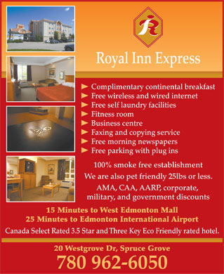 Royal Inn Express (780-962-6050) - Annonce illustrée - Royal Inn Express Complimentary continental breakfast Free wireless and wired internet Free self laundry facilities Fitness room Business centre Faxing and copying service Free morning newspapers Free parking with plug ins 100% smoke free establishment We are also pet friendly 25lbs or less. AMA, CAA, AARP, corporate, military, and government discounts 15 Minutes to West Edmonton Mall 25 Minutes to Edmonton International Airport Canada Select Rated 3.5 Star and Three Key Eco Friendly rated hotel. 20 Westgrove Dr, Spruce Grove 780 962-6050