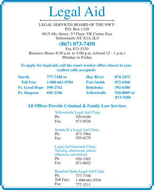 Legal Aid (867-873-7450) - Annonce illustrée - Legal Aid LEGAL SERVICES BOARD OF THE NWT: P.O. Box 1320 rd 4915-48 th Street, 3 Floor, YK Centre East Yellowknife NT X1A 2L9 (867) 873-7450 Fax 873-5320 Business Hours 8:30 a.m. to 5:00 p.m. (closed 12 - 1 p.m.) Monday to Friday To apply for legal aid, call the court worker office closest to you: (collect calls accepted) Inuvik 777-7340 or Hay River 874-2475 Toll Free 1-800-661-0704 Fort Smith  872-6568 Ft. Good Hope 598-2762 Behchoko  392-6386 Ft. Simpson 695-2106 Yellowknife 920-8009 or 873-7450 All Offices Provide Criminal & Family Law Services Yellowknife Legal Aid Clinic Ph: 920-6108 Fax: 873-0526 Somba K e Legal Aid Clinic Ph: 873-7964 920-6270 Fax: Legal Aid Outreach Clinic: Tuesday afternoons unless otherwise advertised. Ph: 920-3365 Fax: 873-0652 Beaufort Delta Legal Aid Clinic Ph: 777-7340 Toll Free: 1-800-661-0704 Fax: 777-3211