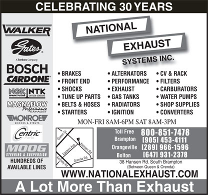 National Exhaust Systems Inc. (905-453-4111) - Display Ad - BELTS & HOSES RADIATORS SHOP SUPPLIES MAGNAFLOW STARTERS IGNITION MON-FRI 8AM-6PM SAT 8AM-3PM Toll Free 800-851-7478 Brampton [905] 453-4111 Hansen Rd Orangeville [289] 966-1596 Bolton [647] 931-2378 Kennedy Rd Orenda Rd Queen St Eastern Ave HUNDREDS OF 38 Hansen Rd. South Brampton (Between Queen & Orenda) AVAILABLE LINES WWW.NATIONALEXHAUST.COM A Lot More Than Exhaust CELEBRATING 30 YEARS BRAKES ALTERNATORS CV & RACK FRONT END PERFORMANCE FILTERS SHOCKS EXHAUST CARBURATORS OXYGEN SENSORS TUNE UP PARTS GAS TANKS WATER PUMPS CONVERTERS