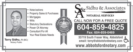 Sidhu & Associates (604-859-4825) - Display Ad - Notarizations Property Sales & Purchases Mortgages Wills CALL NOW FOR A FREE QUOTE Statutory Declarations Power Of Attorney 604-859-4825 Consultant For All Fax: 604-859-0469 Member Your Real Estate Needs 33719 South Fraser Way, Abbotsford Terry Sidhu, RI (BC) email: terry@abbotsfordnotary.com Notary Public www.abbotsfordnotary.com