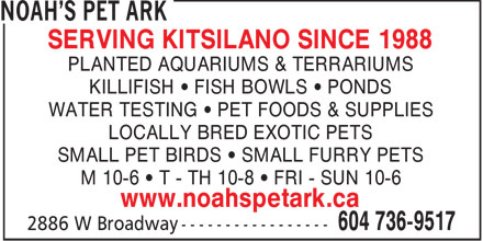 Noah's Pet Ark (604-736-9517) - Display Ad - SERVING KITSILANO SINCE 1988 PLANTED AQUARIUMS & TERRARIUMS KILLIFISH • FISH BOWLS • PONDS WATER TESTING • PET FOODS & SUPPLIES LOCALLY BRED EXOTIC PETS SMALL PET BIRDS • SMALL FURRY PETS M 10-6 • T - TH 10-8 • FRI - SUN 10-6 www.noahspetark.ca