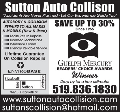 Sutton Auto Collision (226-780-8615) - Display Ad - Sutton Auto Collison Accidents Are Never Planned - Let Our Experience Guide You AUTOBODY & COLLISION SAVE UP TO 30% REPAIRS TO ALL MAKES Since 1955 & MODELS (New & Used) Licensed Technicians Insurance Claims Friendly, Reliable Service Lifetime Guarantee On Collision Repairs Winner Elizabeth Drop by for a free estimate! Erie Sutton Victoria Lease Return Repairs 519.836.1830 349 B. Elizabeth St. www.suttonautocollision.com suttonscollision@hotmail.com
