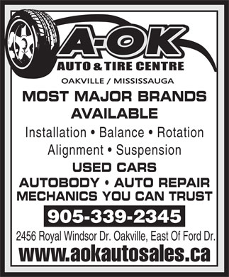 A OK Auto & Tire Centre (905-339-2345) - Annonce illustrée - MOST MAJOR BRANDS AVAILABLE Installation   Balance   Rotation Alignment   Suspension USED CARS AUTOBODY   AUTO REPAIR MECHANICS YOU CAN TRUST 905-339-2345 2456 Royal Windsor Dr. Oakville, East Of Ford Dr. www.aokautosales.ca