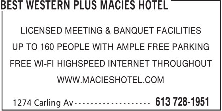 Best Western Plus Macies Hotel (613-728-1951) - Annonce illustrée - LICENSED MEETING & BANQUET FACILITIES UP TO 160 PEOPLE WITH AMPLE FREE PARKING FREE WI-FI HIGHSPEED INTERNET THROUGHOUT WWW.MACIESHOTEL.COM  LICENSED MEETING & BANQUET FACILITIES UP TO 160 PEOPLE WITH AMPLE FREE PARKING FREE WI-FI HIGHSPEED INTERNET THROUGHOUT WWW.MACIESHOTEL.COM  LICENSED MEETING & BANQUET FACILITIES UP TO 160 PEOPLE WITH AMPLE FREE PARKING FREE WI-FI HIGHSPEED INTERNET THROUGHOUT WWW.MACIESHOTEL.COM