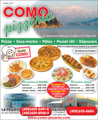 Como Pizzeria (450-659-5497) - Annonce illustrée - LA PRAIRIE pick up orders less than 30$ Breakfasts 577, Boul. Taschereau 15% discount on pick up orders more than 30$ New: (450) 659-5497-8 (450) 659-8948-9 Beer & wine available on delivery and at pick up counter www.como-pizzeria.com 36 delivery vehicles Since 1967 DELSON 3, Principale S. (corner of Rte 132) The italian restaurant of choice (450) 635-6654 10% discount on