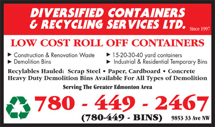 Diversified Containers & Recycling Services Ltd (780-449-2467) - Annonce illustrée - Since 1997 LOW COST ROLL OFF CONTAINERS Construction & Renovation Waste 15-20-30-40 yard containers Demolition Bins     Industrial & Residential Temporary Bins Recylables Hauled:  Scrap Steel   Paper, Cardboard   Concrete Heavy Duty Demolition Bins Available For All Types of Demolition Serving The Greater Edmonton Area 780 - 449 - 2467 9853 33 Ave NW (780-449 - BINS)