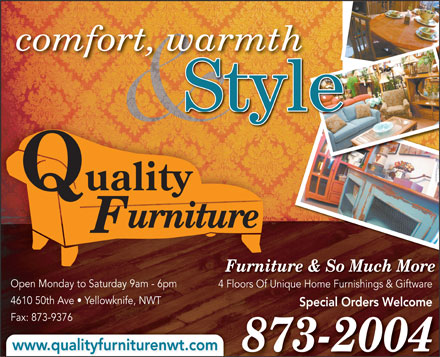 Quality Furniture (867-873-2004) - Annonce illustr&eacute;e - comfort, warmth Style Quality urniture F Furniture &amp; So Much More Open Monday to Saturday 9am - 6pm 4 Floors Of Unique Home Furnishings &amp; Giftware4 Fl Of Uniq H Fuishi &amp; Gift 4610 50th Ave   Yellowknife, NWT Special Orders Welcome Fax: 873-9376 www.qualityfurniturenwt.com 873-2004