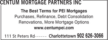CENTUM Mortgage Partners Inc (902-626-3066) - Annonce illustrée - The Best Terms for PEI Mortgages Purchases, Refinance, Debt Consolidation Renovations, More Mortgage Options www.centumpei.com The Best Terms for PEI Mortgages Purchases, Refinance, Debt Consolidation Renovations, More Mortgage Options www.centumpei.com