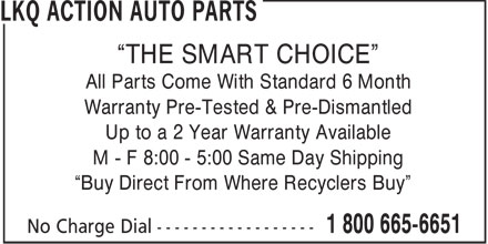 Lkq Action Auto Parts (1-800-665-6651) - Display Ad - THE SMART CHOICE All Parts Come With Standard 6 Month Warranty Pre-Tested & Pre-Dismantled Up to a 2 Year Warranty Available M - F 8:00 - 5:00 Same Day Shipping Buy Direct From Where Recyclers Buy