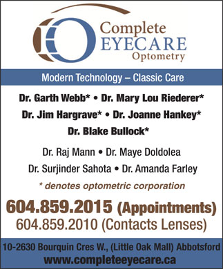 Complete EyeCare Optometry-Abbotsford (604-859-2015) - Annonce illustr&eacute;e - Modern Technology - Classic Care Dr. Garth Webb*   Dr. Mary Lou Riederer* Dr. Jim Hargrave*   Dr. Joanne Hankey* Dr. Blake Bullock* Dr. Raj Mann   Dr. Maye Doldolea Dr. Surjinder Sahota   Dr. Amanda Farley * denotes optometric corporation 604.859.2015 (Appointments) 604.859.2010 (Contacts Lenses) 10-2630 Bourquin Cres W., (Little Oak Mall) Abbotsford www.completeeyecare.ca