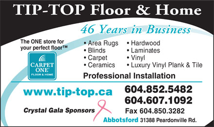 Tip Top Carpets Ltd (604-850-6632) - Display Ad - TIP-TOP Floor & Home 46 Years in Business The ONE store for Area Rugs Hardwood your perfect floor Blinds Laminates Carpet Vinyl Ceramics Luxury Vinyl Plank & Tile Professional Installation 604.852.5482 www.tip-top.ca 604.607.1092 Crystal Gala Sponsors Fax 604.850.3282 Abbotsford 31388 Peardonville Rd.