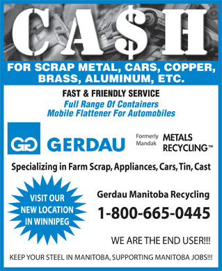 Gerdau Manitoba Recycling (1-800-665-0445) - Annonce illustrée - FOR SCRAP METAL, CARS, COPPER, BRASS, ALUMINUM, ETC. FAST & FRIENDLY SERVICE Full Range Of Containers Mobile Flattener For Automobiles Formerly METALS Mandak RECYCLING Specializing in Farm Scrap, Appliances, Cars, Tin, Cast Gerdau Manitoba Recycling VISIT OUR NEW LOCATION 1-800-665-0445 IN WINNIPEG WE ARE THE END USER!!! KEEP YOUR STEEL IN MANITOBA, SUPPORTING MANITOBA JOBS!!!  FOR SCRAP METAL, CARS, COPPER, BRASS, ALUMINUM, ETC. FAST & FRIENDLY SERVICE Full Range Of Containers Mobile Flattener For Automobiles Formerly METALS Mandak RECYCLING Specializing in Farm Scrap, Appliances, Cars, Tin, Cast Gerdau Manitoba Recycling VISIT OUR NEW LOCATION 1-800-665-0445 IN WINNIPEG WE ARE THE END USER!!! KEEP YOUR STEEL IN MANITOBA, SUPPORTING MANITOBA JOBS!!!